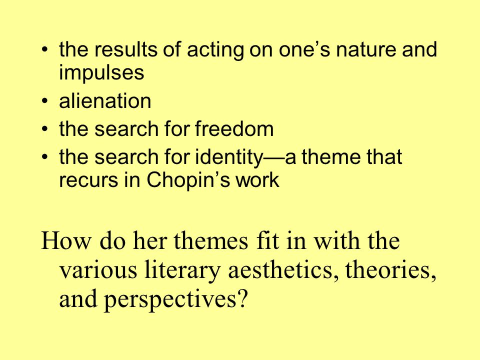 the results of acting on one's nature and impulses alienation the search for freedom the search for identity—a theme that recurs in Chopin's work How do her themes fit in with the various literary aesthetics, theories, and perspectives?