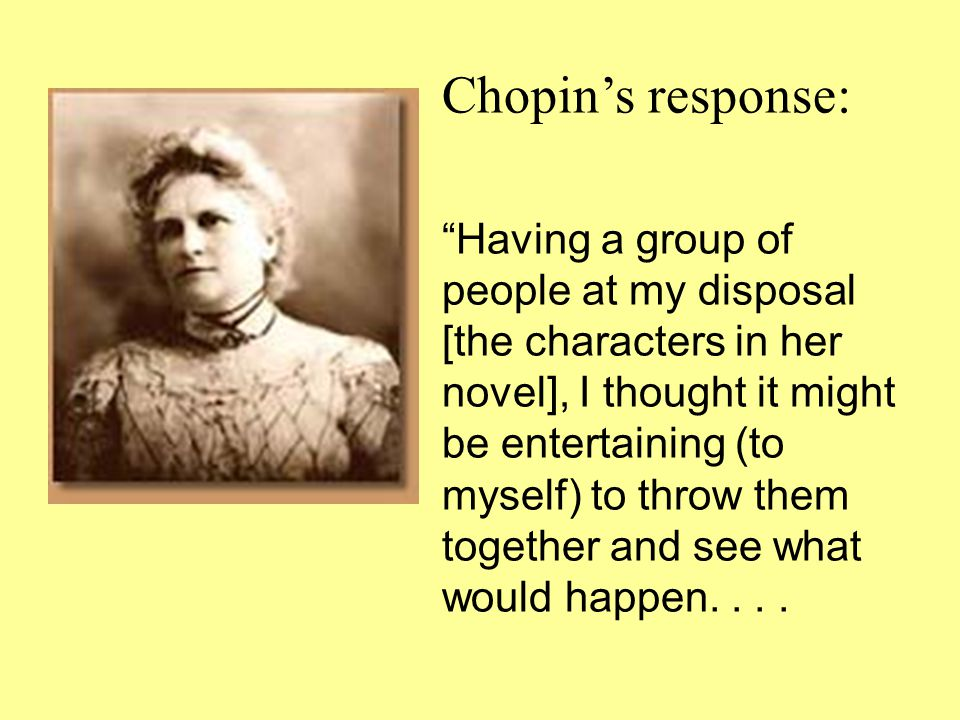 Chopin's response: Having a group of people at my disposal [the characters in her novel], I thought it might be entertaining (to myself) to throw them together and see what would happen....