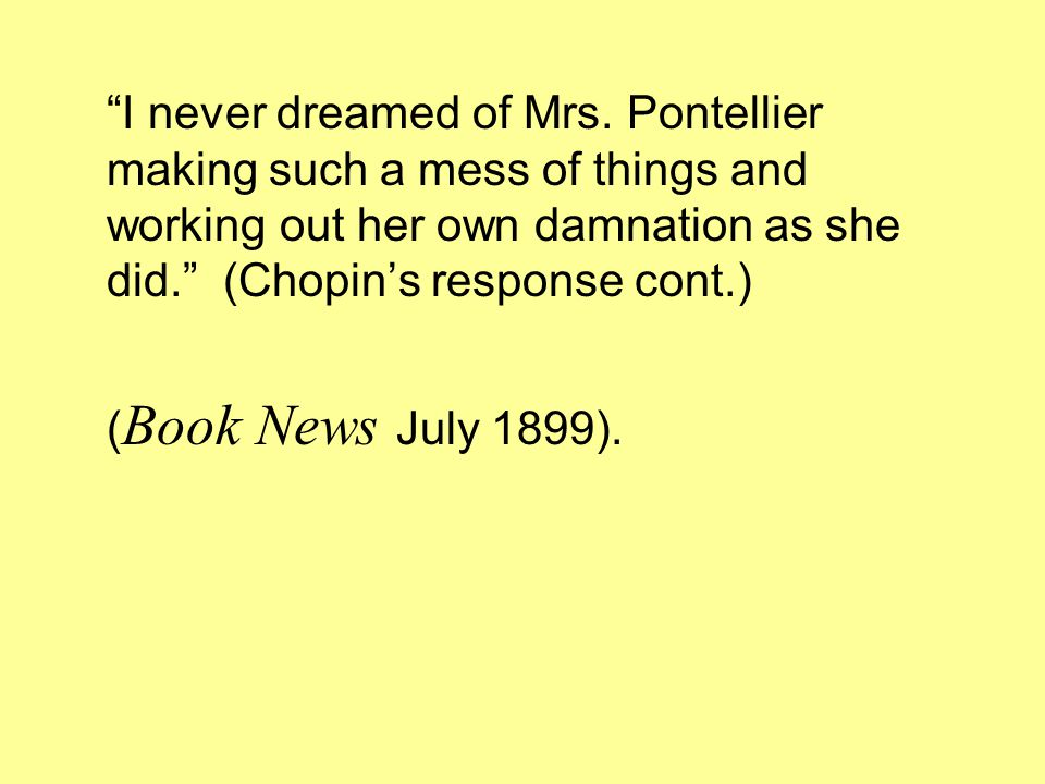 """""""I never dreamed of Mrs. Pontellier making such a mess of things and working out her own damnation as she did."""" (Chopin's response cont.) ( Book News"""
