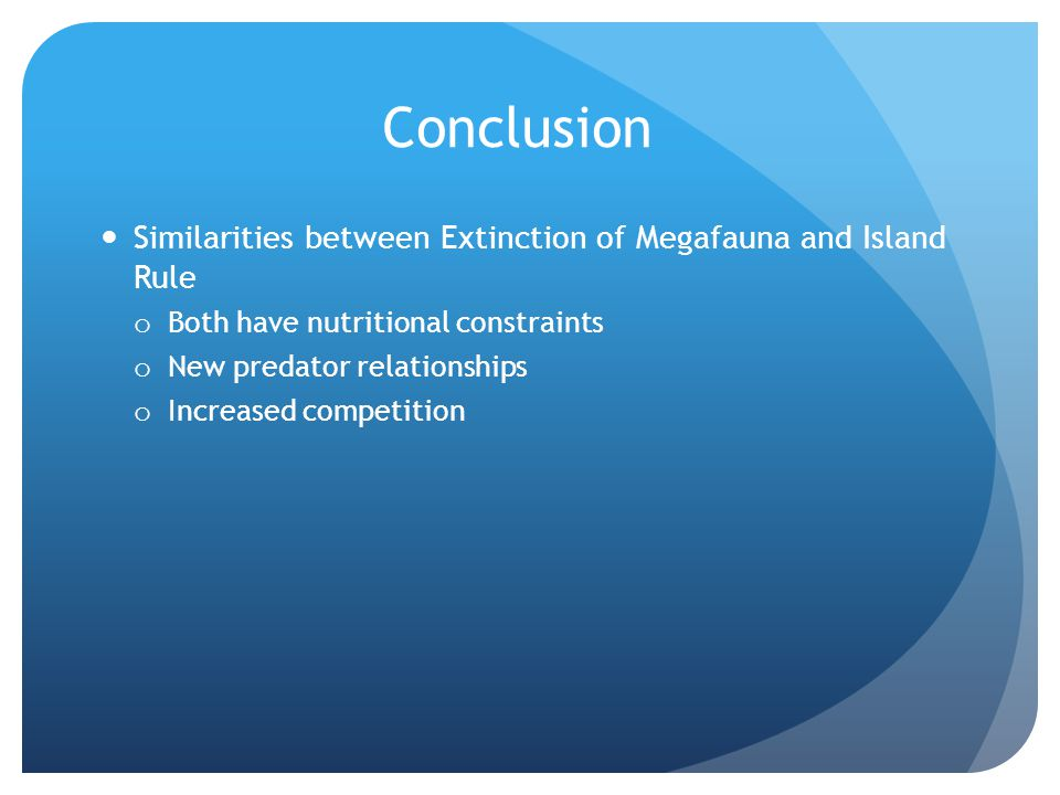 Conclusion Similarities between Extinction of Megafauna and Island Rule o Both have nutritional constraints o New predator relationships o Increased competition