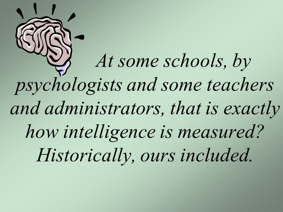 At some schools, by psychologists and some teachers and administrators, that is exactly how intelligence is measured.