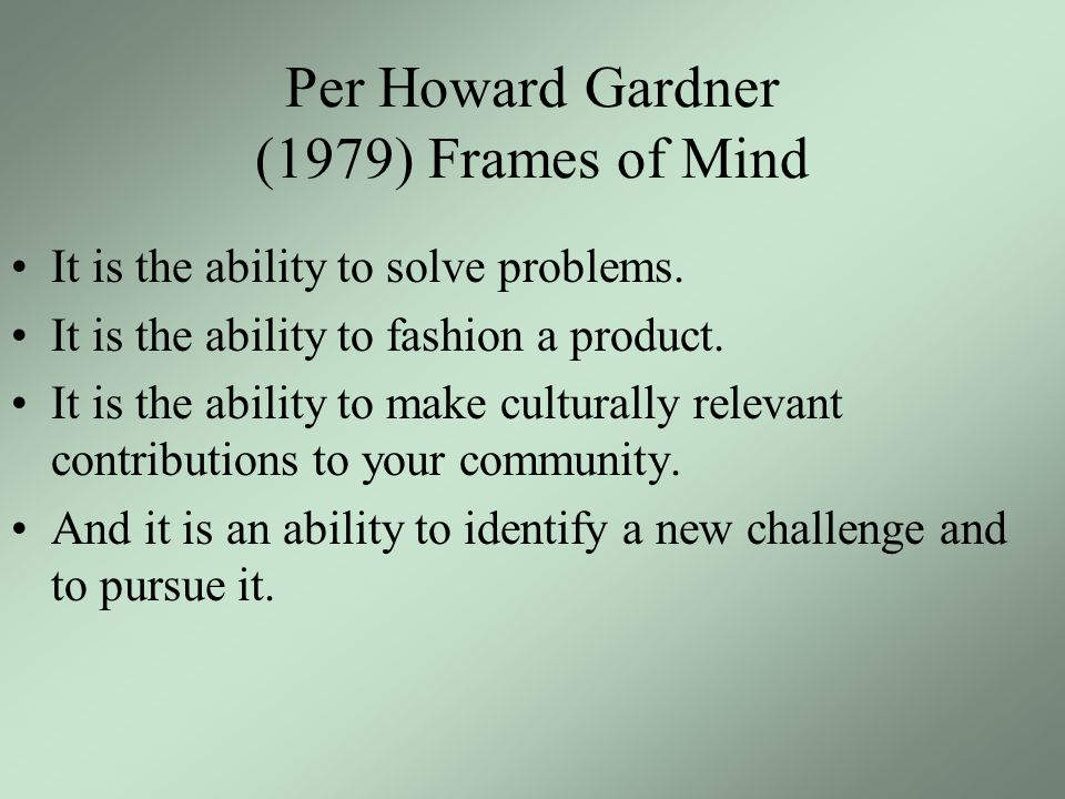 Per Howard Gardner (1979) Frames of Mind It is the ability to solve problems.
