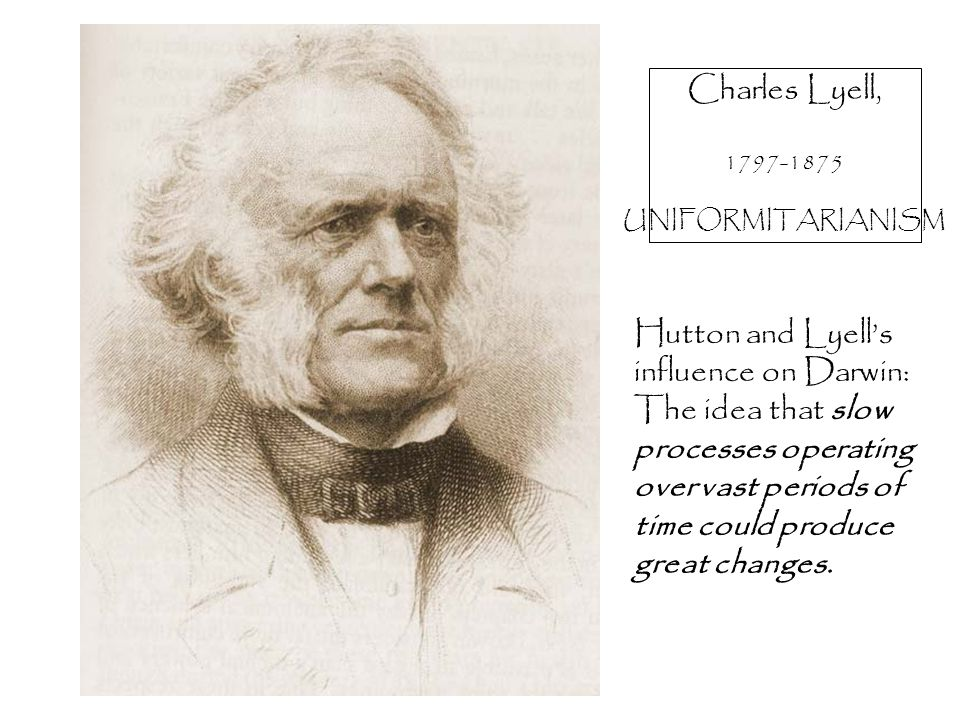 Charles Lyell, 1797-1875 UNIFORMITARIANISM Hutton and Lyell's influence on Darwin: The idea that slow processes operating over vast periods of time could produce great changes.