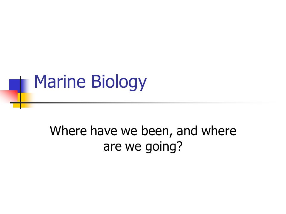 Marine Biology Where have we been, and where are we going