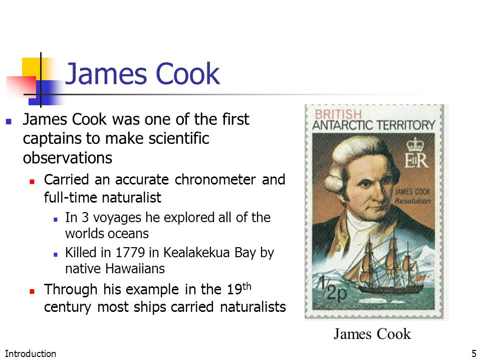 Introduction5 James Cook James Cook was one of the first captains to make scientific observations Carried an accurate chronometer and full-time naturalist In 3 voyages he explored all of the worlds oceans Killed in 1779 in Kealakekua Bay by native Hawaiians Through his example in the 19 th century most ships carried naturalists James Cook
