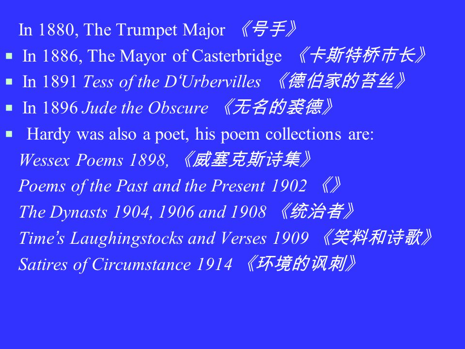 In 1880, The Trumpet Major 《号手》  In 1886, The Mayor of Casterbridge 《卡斯特桥市长》  In 1891 Tess of the D ' Urbervilles 《德伯家的苔丝》  In 1896 Jude the Obscure 《无名的裘德》  Hardy was also a poet, his poem collections are: Wessex Poems 1898, 《威塞克斯诗集》 Poems of the Past and the Present 1902 《》 The Dynasts 1904, 1906 and 1908 《统治者》 Time ' s Laughingstocks and Verses 1909 《笑料和诗歌》 Satires of Circumstance 1914 《环境的讽刺》