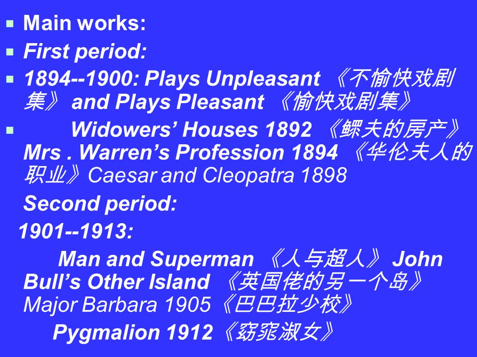  Main works:  First period:  1894--1900: Plays Unpleasant 《不愉快戏剧 集》 and Plays Pleasant 《愉快戏剧集》  Widowers' Houses 1892 《鳏夫的房产》 Mrs.