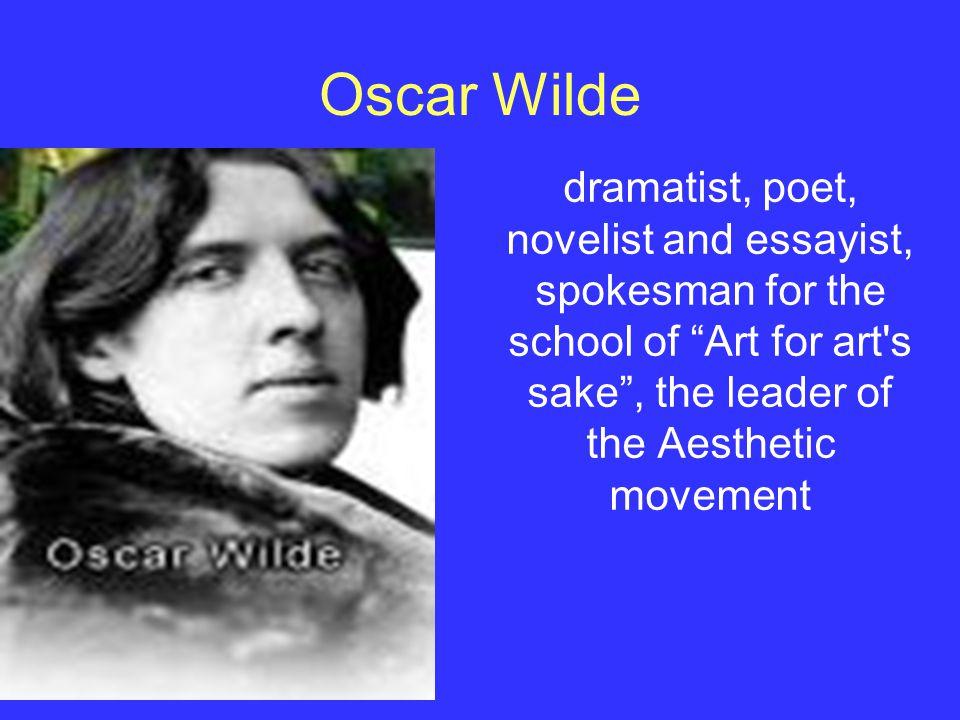 Oscar Wilde dramatist, poet, novelist and essayist, spokesman for the school of Art for art s sake , the leader of the Aesthetic movement