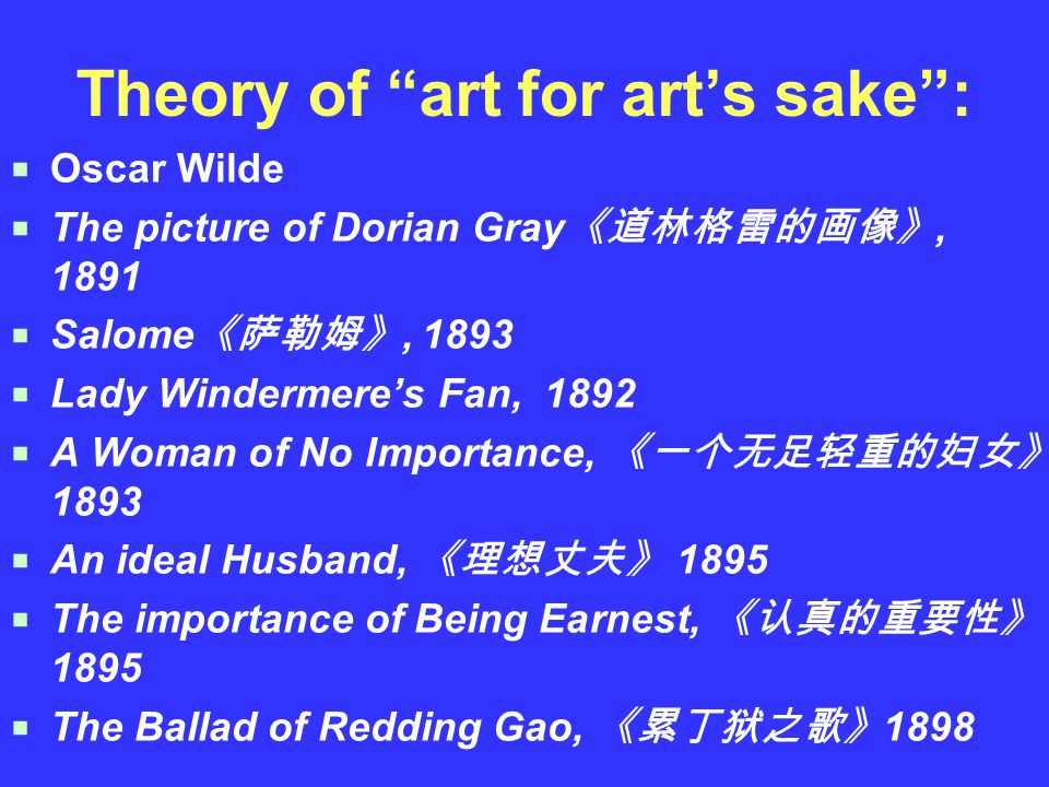Theory of art for art's sake :  Oscar Wilde  The picture of Dorian Gray 《道林格雷的画像》, 1891  Salome 《萨勒姆》, 1893  Lady Windermere's Fan, 1892  A Woman of No Importance, 《一个无足轻重的妇女》 1893  An ideal Husband, 《理想丈夫》 1895  The importance of Being Earnest, 《认真的重要性》 1895  The Ballad of Redding Gao, 《累丁狱之歌》 1898