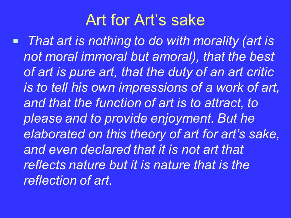 Art for Art's sake  That art is nothing to do with morality (art is not moral immoral but amoral), that the best of art is pure art, that the duty of an art critic is to tell his own impressions of a work of art, and that the function of art is to attract, to please and to provide enjoyment.