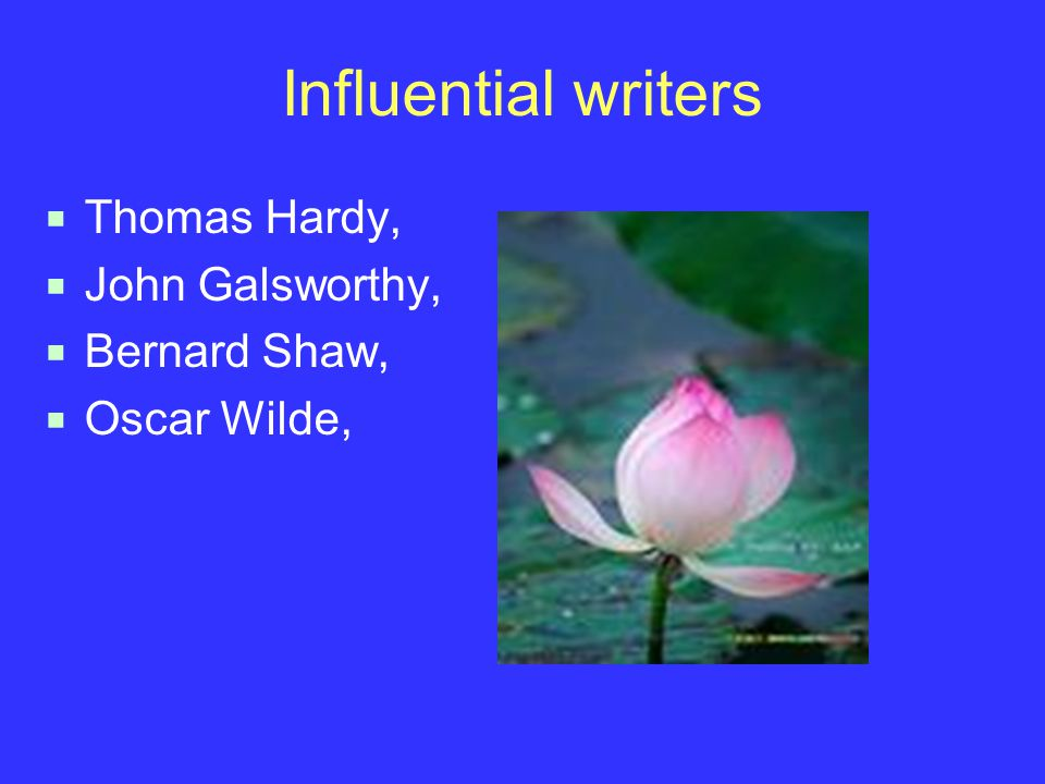 Influential writers  Thomas Hardy,  John Galsworthy,  Bernard Shaw,  Oscar Wilde,