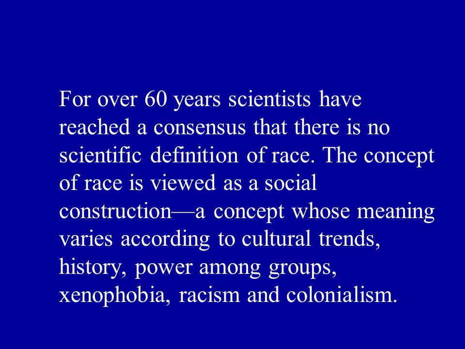 For over 60 years scientists have reached a consensus that there is no scientific definition of race.