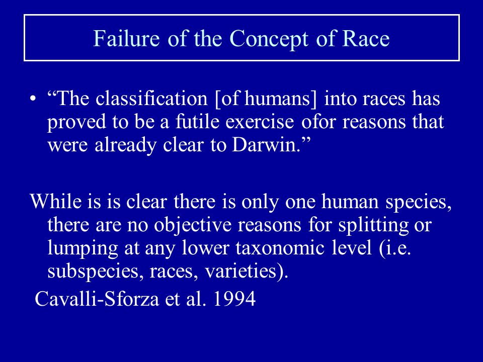 Failure of the Concept of Race The classification [of humans] into races has proved to be a futile exercise ofor reasons that were already clear to Darwin. While is is clear there is only one human species, there are no objective reasons for splitting or lumping at any lower taxonomic level (i.e.