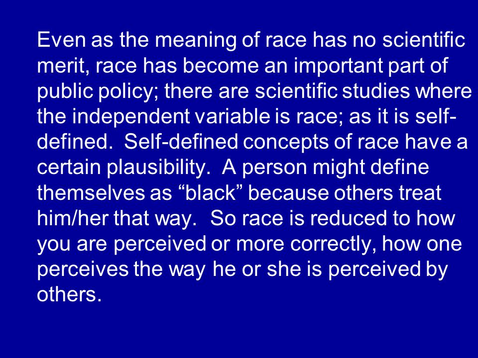 Even as the meaning of race has no scientific merit, race has become an important part of public policy; there are scientific studies where the independent variable is race; as it is self- defined.