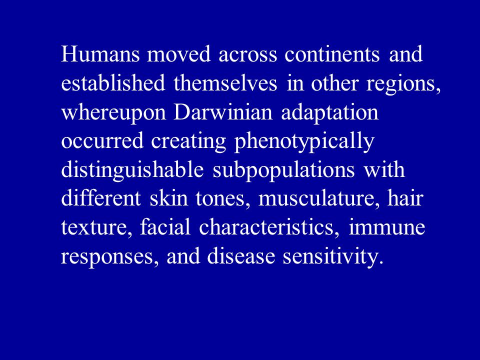 Humans moved across continents and established themselves in other regions, whereupon Darwinian adaptation occurred creating phenotypically distinguishable subpopulations with different skin tones, musculature, hair texture, facial characteristics, immune responses, and disease sensitivity.