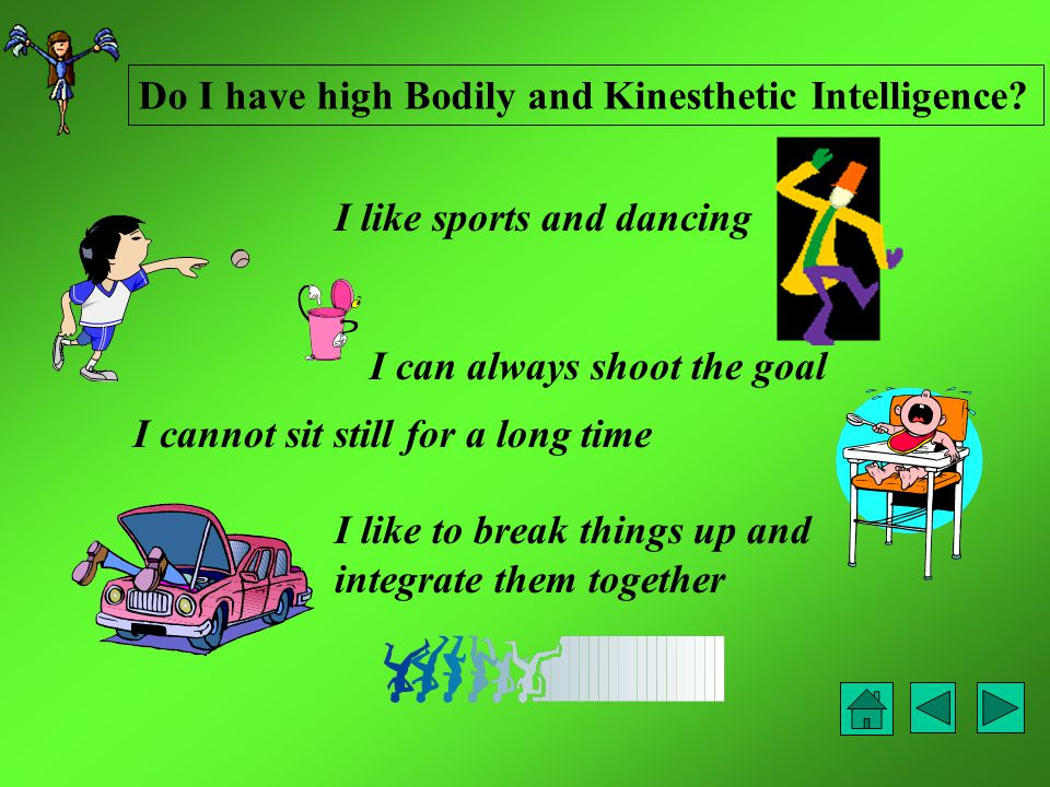 I like sports and dancing I cannot sit still for a long time I can always shoot the goal I like to break things up and integrate them together Do I have high Bodily and Kinesthetic Intelligence