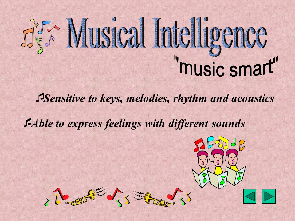  Sensitive to keys, melodies, rhythm and acoustics  Able to express feelings with different sounds