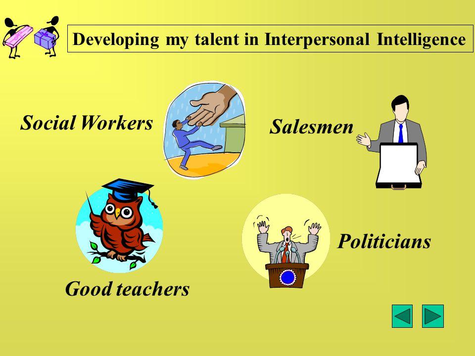 Social Workers Good teachers Politicians Salesmen Developing my talent in Interpersonal Intelligence