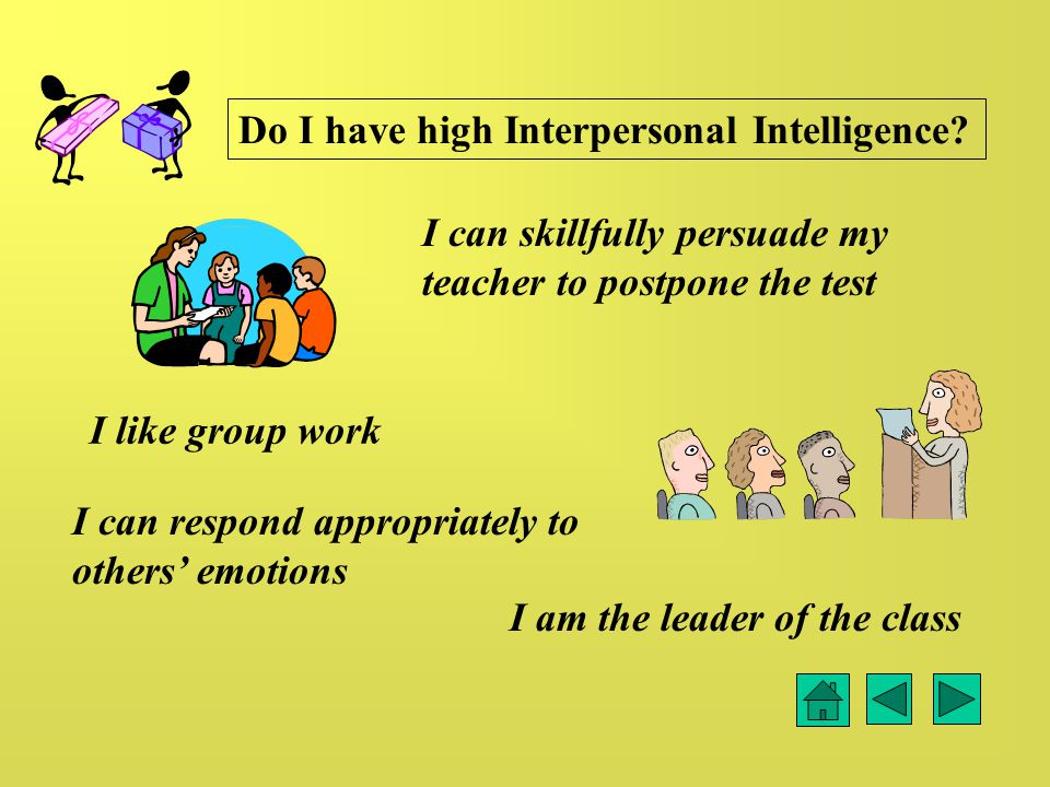 I like group work I can respond appropriately to others' emotions I am the leader of the class I can skillfully persuade my teacher to postpone the test Do I have high Interpersonal Intelligence