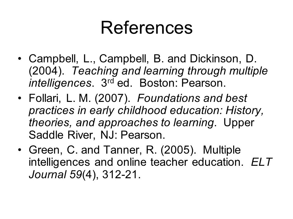 References Campbell, L., Campbell, B. and Dickinson, D. (2004). Teaching and learning through multiple intelligences. 3 rd ed. Boston: Pearson. Follar
