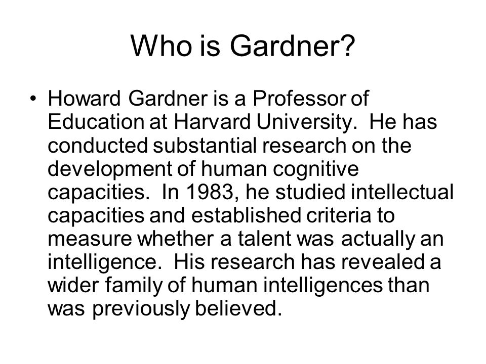 Gardner's Multiple Intelligences (MI) Intrapersonal – the ability to construct an accurate perception of oneself and to use such knowledge in planning and directing one's life Interpersonal – the capacity to understand and interact effectively with others. Verbal-Linguistic – the ability to think in words and to use language to express and appreciate complex meanings Logical-mathematical – makes it possible to calculate, quantify, consider propositions and hypotheses, and carry out complex mathematical operations Visual-spatial – enables one to perceive external and internal imagery, to create, transform, or modify images, to navigate oneself and objects through space, and to produce or decode graphic information Musical – evident in individuals who possess a sensitivity to pitch, melody, rhythm and tone Naturalistic – observing patterns in nature, identifying and classifying objects, and understanding natural and human-made systems Bodily-kinesthetic – enables one to manipulate objects and fine-tune physical skills Taken from: Campbell, Campbell, & Dickinson, 2004, p.