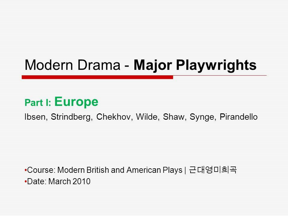 Modern Drama - Major Playwrights Part I: Europe Ibsen, Strindberg, Chekhov, Wilde, Shaw, Synge, Pirandello Course: Modern British and American Plays |