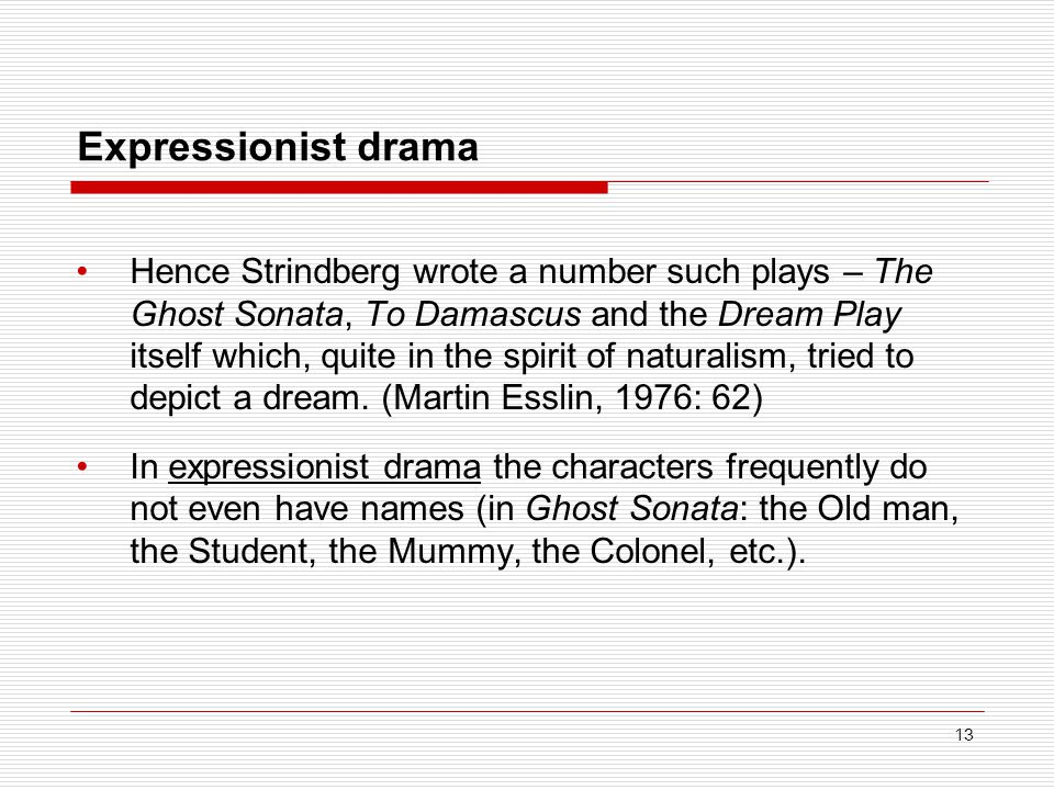 Expressionist drama Hence Strindberg wrote a number such plays – The Ghost Sonata, To Damascus and the Dream Play itself which, quite in the spirit of naturalism, tried to depict a dream.