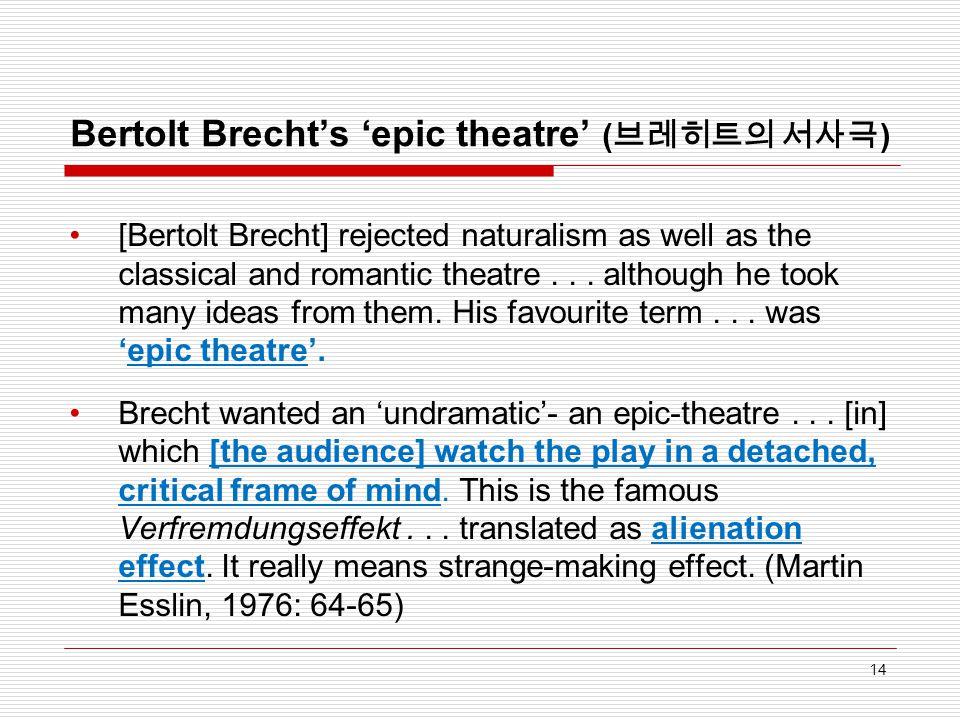 Bertolt Brecht's 'epic theatre' ( 브레히트의 서사극 ) [Bertolt Brecht] rejected naturalism as well as the classical and romantic theatre... although he took m