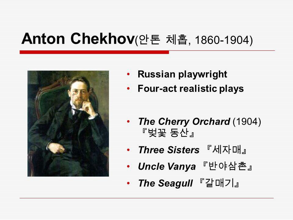Anton Chekhov ( 안톤 체홉, 1860-1904) Russian playwright Four-act realistic plays The Cherry Orchard (1904) 『벚꽃 동산』 Three Sisters 『세자매』 Uncle Vanya 『반야삼촌』