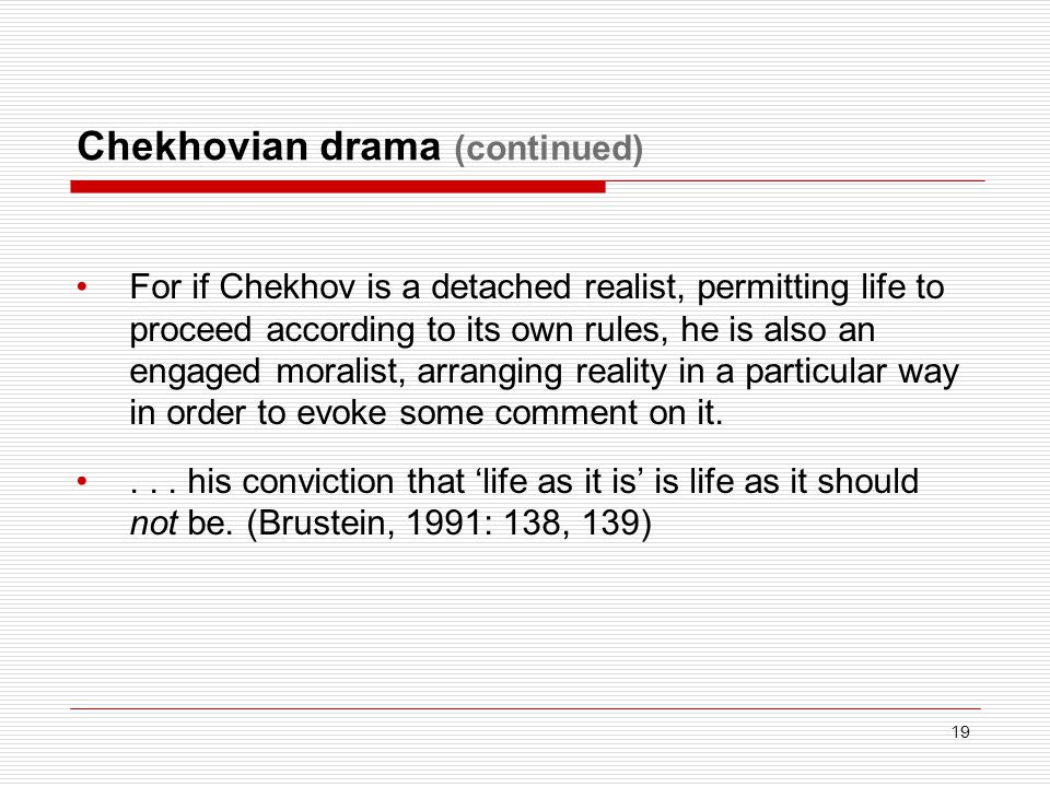 Chekhovian drama (continued) For if Chekhov is a detached realist, permitting life to proceed according to its own rules, he is also an engaged moralist, arranging reality in a particular way in order to evoke some comment on it....