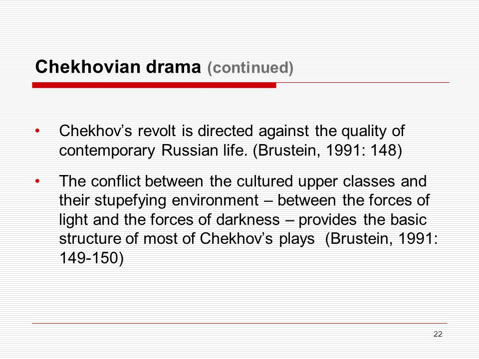 Chekhovian drama (continued) Chekhov's revolt is directed against the quality of contemporary Russian life. (Brustein, 1991: 148) The conflict between