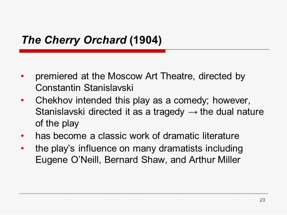 The Cherry Orchard (1904) premiered at the Moscow Art Theatre, directed by Constantin Stanislavski Chekhov intended this play as a comedy; however, Stanislavski directed it as a tragedy → the dual nature of the play has become a classic work of dramatic literature the play's influence on many dramatists including Eugene O'Neill, Bernard Shaw, and Arthur Miller 23