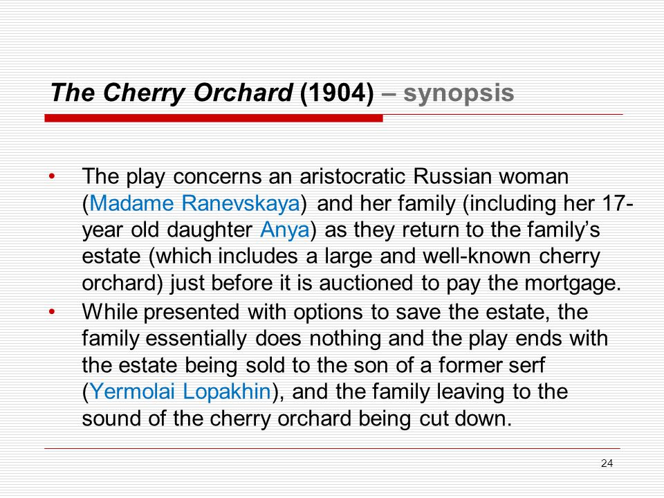 The Cherry Orchard (1904) – synopsis The play concerns an aristocratic Russian woman (Madame Ranevskaya) and her family (including her 17- year old daughter Anya) as they return to the family's estate (which includes a large and well-known cherry orchard) just before it is auctioned to pay the mortgage.