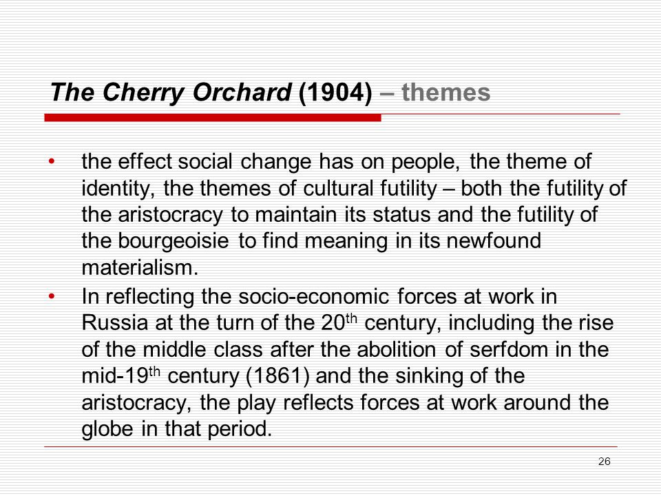The Cherry Orchard (1904) – themes the effect social change has on people, the theme of identity, the themes of cultural futility – both the futility of the aristocracy to maintain its status and the futility of the bourgeoisie to find meaning in its newfound materialism.