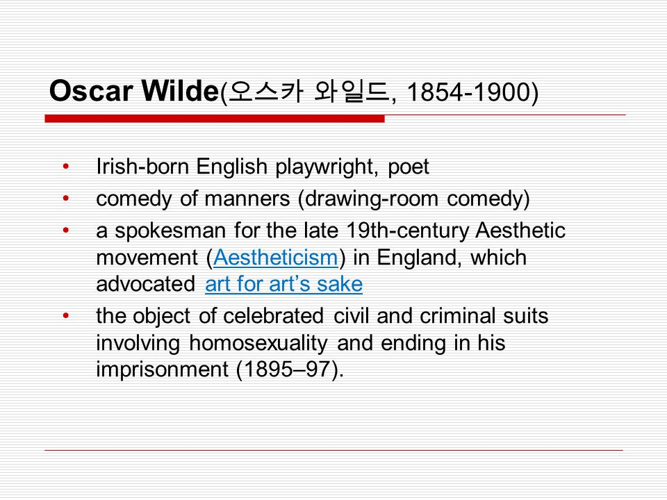 Oscar Wilde ( 오스카 와일드, 1854-1900) Irish-born English playwright, poet comedy of manners (drawing-room comedy) a spokesman for the late 19th-century Ae