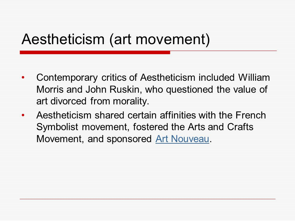 Aestheticism (art movement) Contemporary critics of Aestheticism included William Morris and John Ruskin, who questioned the value of art divorced fro
