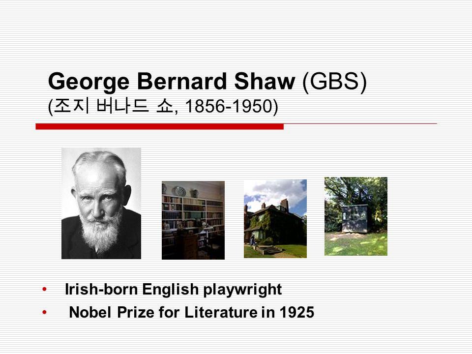 George Bernard Shaw (GBS) ( 조지 버나드 쇼, 1856-1950) Irish-born English playwright Nobel Prize for Literature in 1925