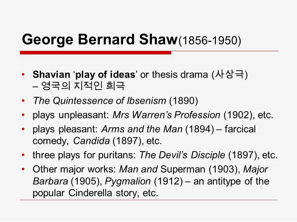 George Bernard Shaw (1856-1950) Shavian 'play of ideas' or thesis drama ( 사상극 ) – 영국의 지적인 희극 The Quintessence of Ibsenism (1890) plays unpleasant: Mrs