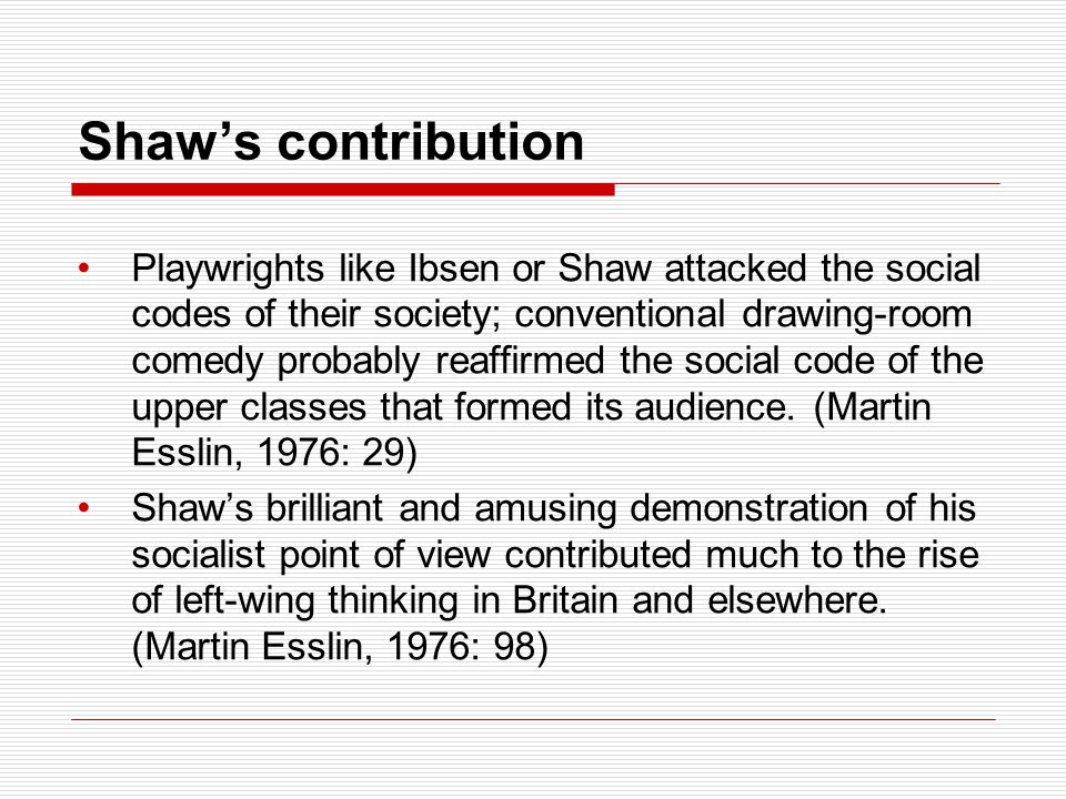 Shaw's contribution Playwrights like Ibsen or Shaw attacked the social codes of their society; conventional drawing-room comedy probably reaffirmed the social code of the upper classes that formed its audience.