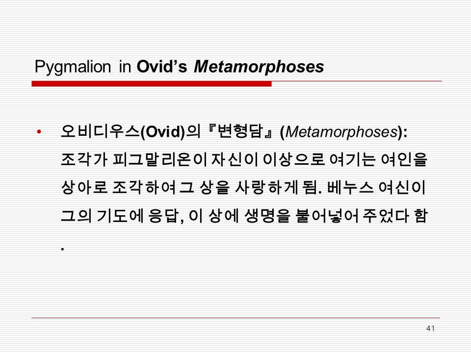 Pygmalion in Ovid's Metamorphoses 오비디우스 (Ovid) 의『변형담』 (Metamorphoses): 조각가 피그말리온이 자신이 이상으로 여기는 여인을 상아로 조각하여 그 상을 사랑하게 됨. 베누스 여신이 그의 기도에 응답, 이 상에 생명을 불