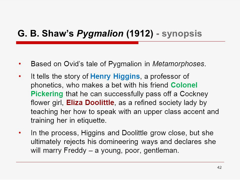 G. B. Shaw's Pygmalion (1912) - synopsis Based on Ovid's tale of Pygmalion in Metamorphoses. It tells the story of Henry Higgins, a professor of phone