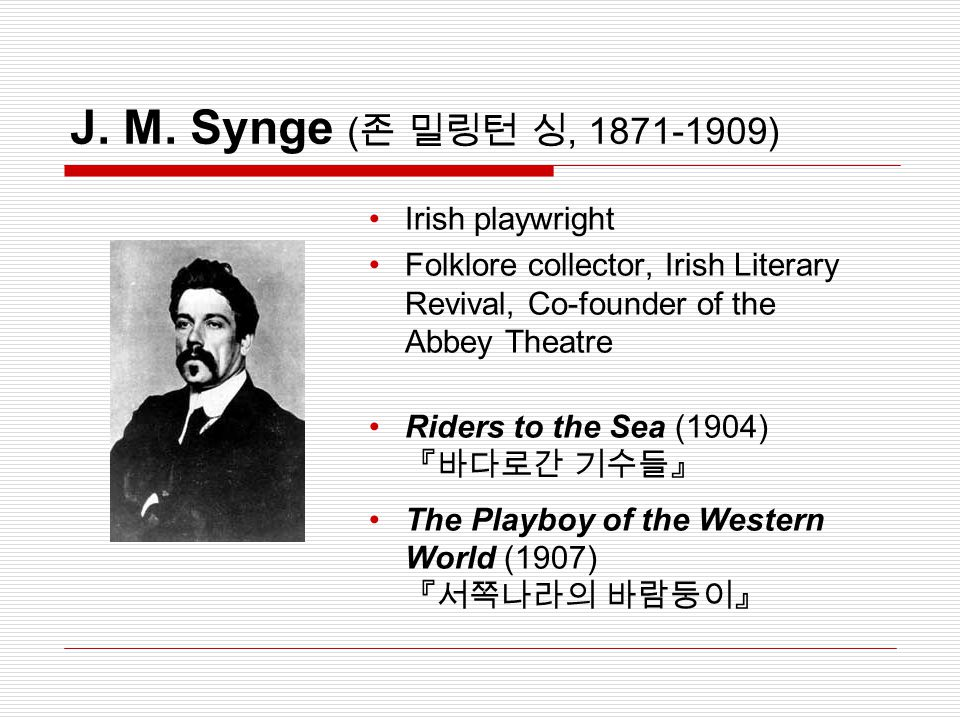 J. M. Synge ( 존 밀링턴 싱, 1871-1909) Irish playwright Folklore collector, Irish Literary Revival, Co-founder of the Abbey Theatre Riders to the Sea (1904