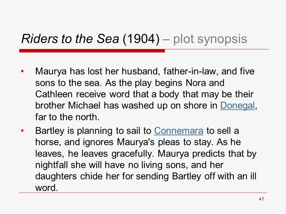Riders to the Sea (1904) – plot synopsis Maurya has lost her husband, father-in-law, and five sons to the sea.