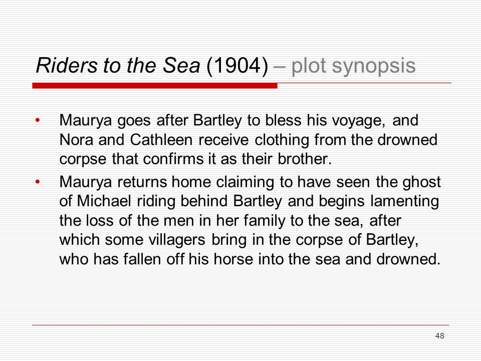 Riders to the Sea (1904) – plot synopsis Maurya goes after Bartley to bless his voyage, and Nora and Cathleen receive clothing from the drowned corpse