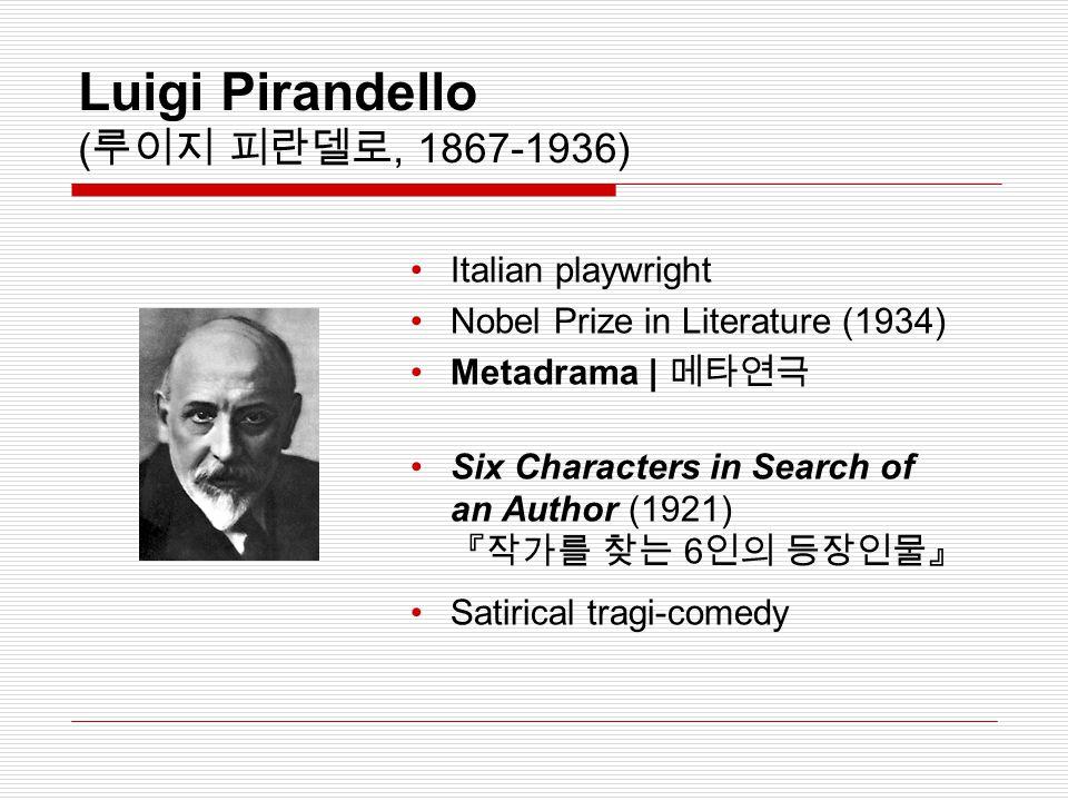 Luigi Pirandello ( 루이지 피란델로, 1867-1936) Italian playwright Nobel Prize in Literature (1934) Metadrama | 메타연극 Six Characters in Search of an Author (19
