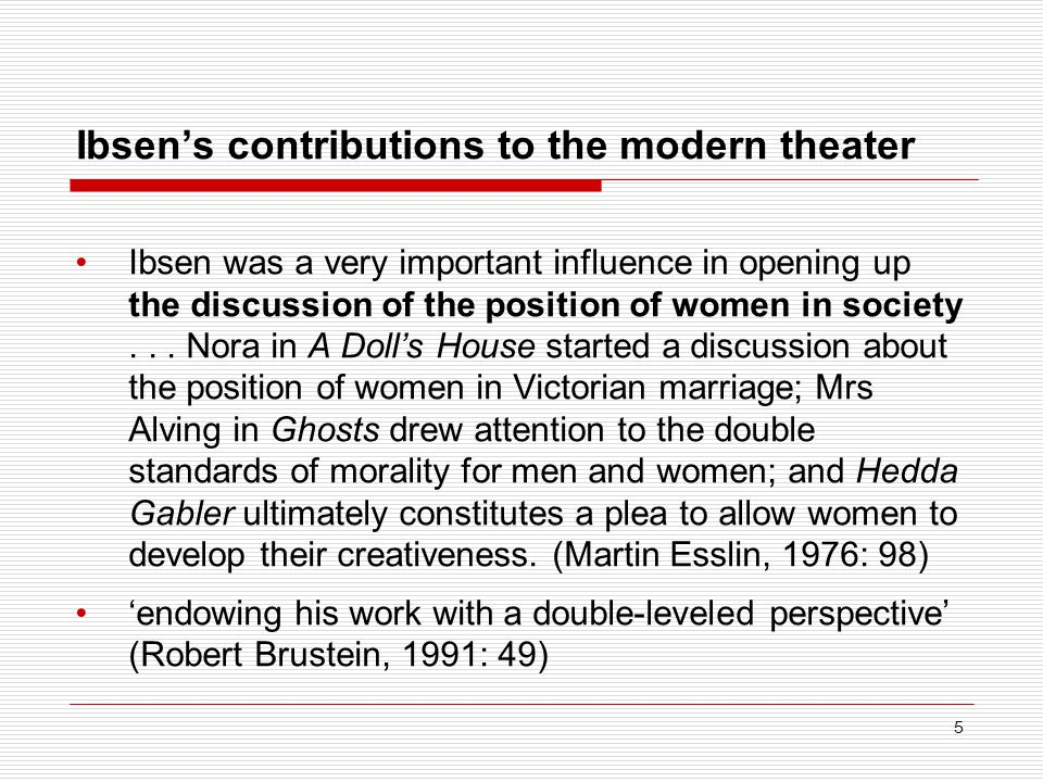 Ibsen's contributions to the modern theater Ibsen was a very important influence in opening up the discussion of the position of women in society...