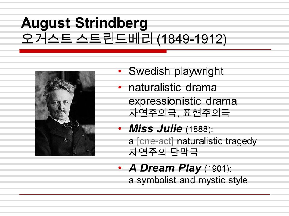 August Strindberg 오거스트 스트린드베리 (1849-1912) Swedish playwright naturalistic drama expressionistic drama 자연주의극, 표현주의극 Miss Julie (1888): a [one-act] naturalistic tragedy 자연주의 단막극 A Dream Play (1901): a symbolist and mystic style