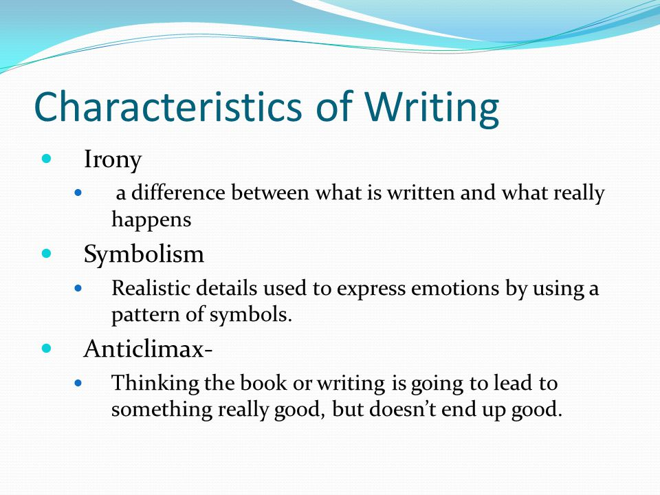 Characteristics of Writing Irony a difference between what is written and what really happens Symbolism Realistic details used to express emotions by using a pattern of symbols.