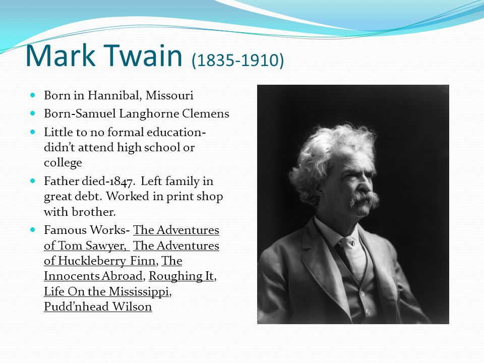 Mark Twain (1835-1910) Born in Hannibal, Missouri Born-Samuel Langhorne Clemens Little to no formal education- didn't attend high school or college Fa