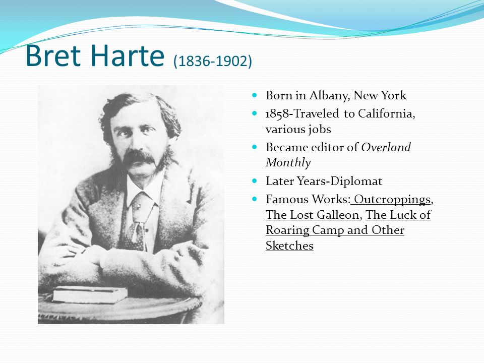 Bret Harte (1836-1902) Born in Albany, New York 1858-Traveled to California, various jobs Became editor of Overland Monthly Later Years-Diplomat Famous Works: Outcroppings, The Lost Galleon, The Luck of Roaring Camp and Other Sketches